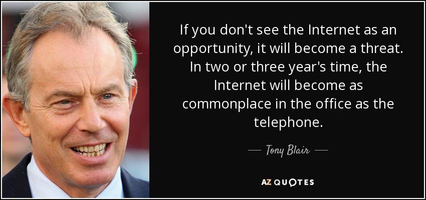 If you don't see the Internet as an opportunity, it will become a threat. In two or three year's time, the Internet will become as commonplace in the office as the telephone. - Tony Blair