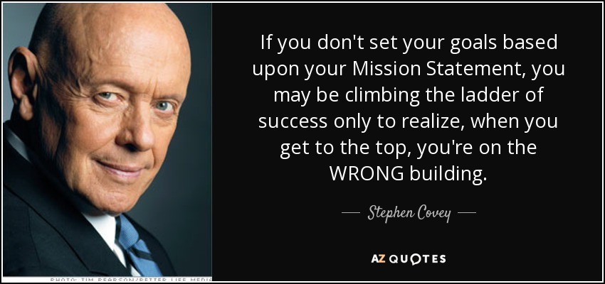 If you don't set your goals based upon your Mission Statement, you may be climbing the ladder of success only to realize, when you get to the top, you're on the WRONG building. - Stephen Covey