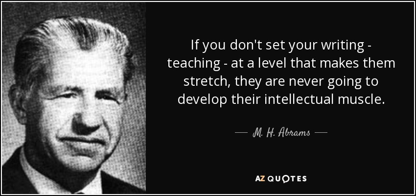If you don't set your writing - teaching - at a level that makes them stretch, they are never going to develop their intellectual muscle. - M. H. Abrams