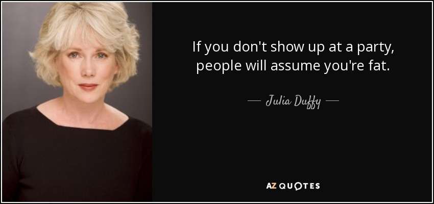 If you don't show up at a party, people will assume you're fat. - Julia Duffy