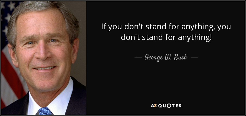 If you don't stand for anything, you don't stand for anything! - George W. Bush