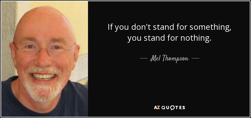 If you don't stand for something, you stand for nothing. - Mel Thompson