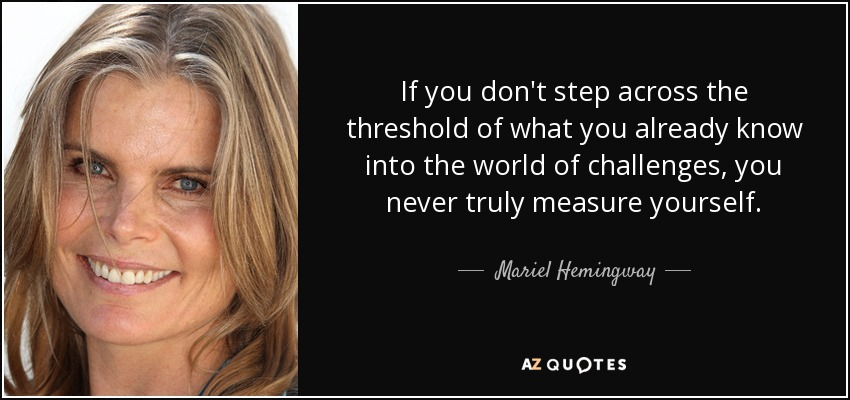 If you don't step across the threshold of what you already know into the world of challenges, you never truly measure yourself. - Mariel Hemingway