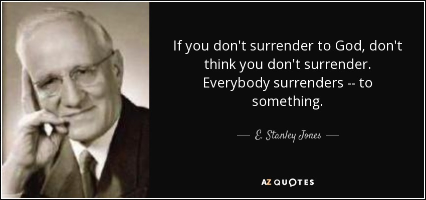 If you don't surrender to God, don't think you don't surrender. Everybody surrenders -- to something. - E. Stanley Jones
