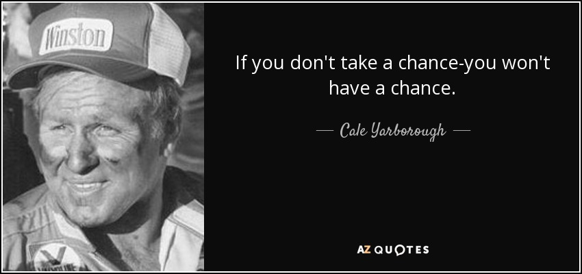If you don't take a chance-you won't have a chance. - Cale Yarborough
