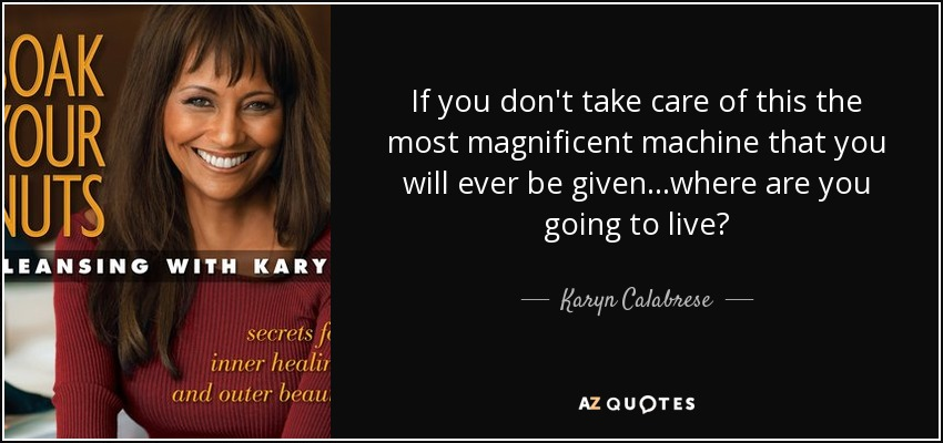 If you don't take care of this the most magnificent machine that you will ever be given...where are you going to live? - Karyn Calabrese