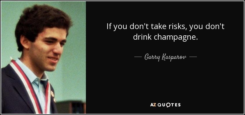 If you don't take risks, you don't drink champagne. - Garry Kasparov