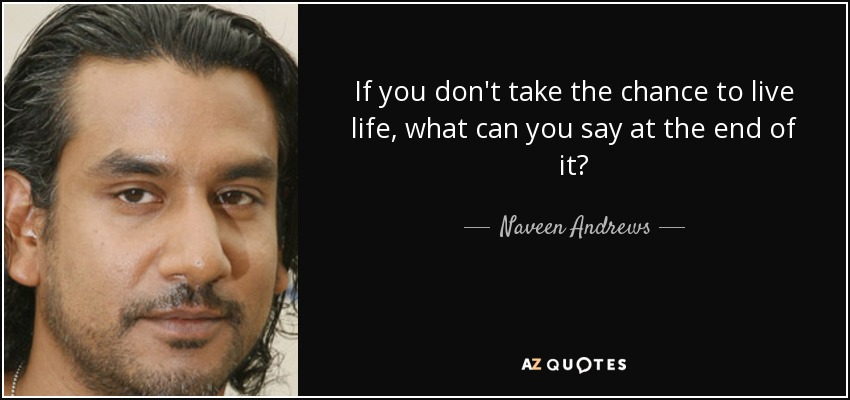 If you don't take the chance to live life, what can you say at the end of it? - Naveen Andrews