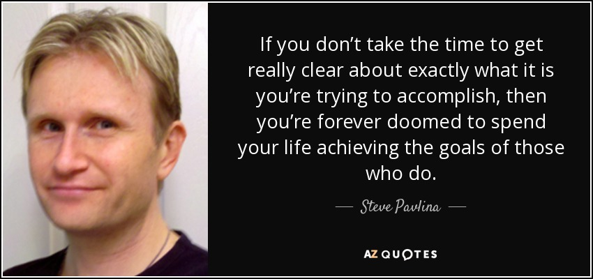 If you don't take the time to get really clear about exactly what it is you're trying to accomplish, then you're forever doomed to spend your life achieving the goals of those who do. - Steve Pavlina