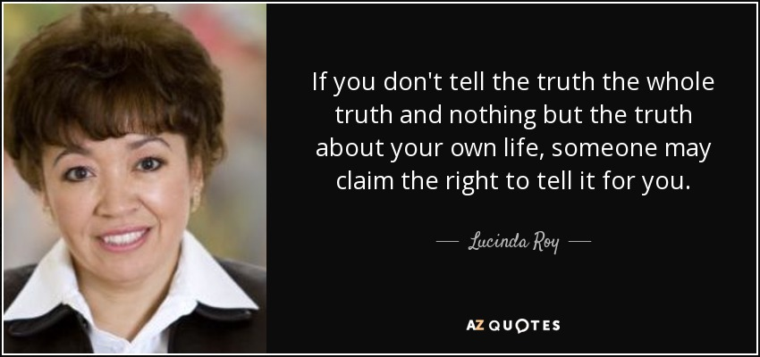 If you don't tell the truth the whole truth and nothing but the truth about your own life, someone may claim the right to tell it for you. - Lucinda Roy