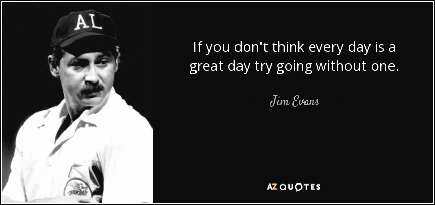 If you don't think every day is a great day try going without one. - Jim Evans