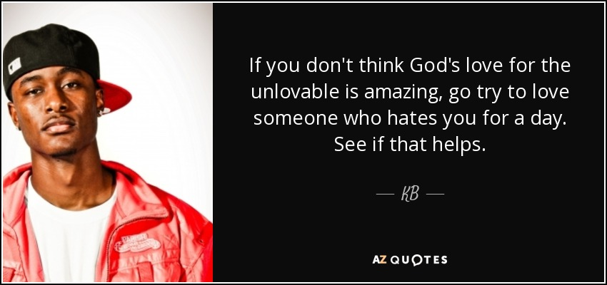 If you don't think God's love for the unlovable is amazing, go try to love someone who hates you for a day. See if that helps. - KB