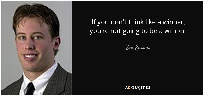 If you don't think like a winner, you're not going to be a winner. - Zak Kustok