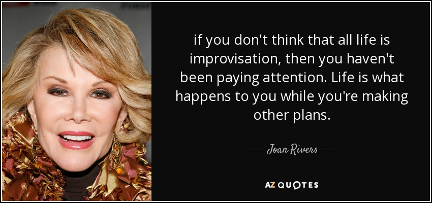 if you don't think that all life is improvisation, then you haven't been paying attention. Life is what happens to you while you're making other plans. - Joan Rivers