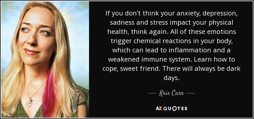 If you don't think your anxiety, depression, sadness and stress impact your physical health, think again. All of these emotions trigger chemical reactions in your body, which can lead to inflammation and a weakened immune system. Learn how to cope, sweet friend. There will always be dark days. - Kris Carr