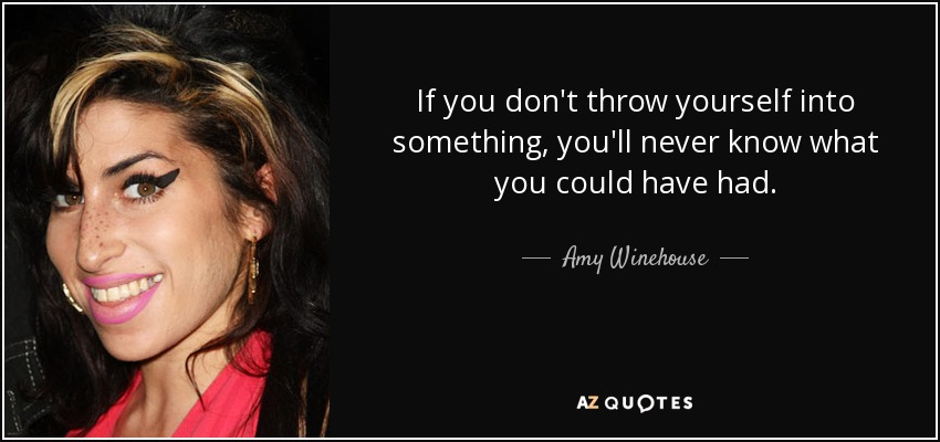 If you don't throw yourself into something, you'll never know what you could have had. - Amy Winehouse