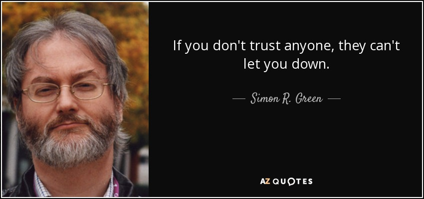 If you don't trust anyone, they can't let you down. - Simon R. Green