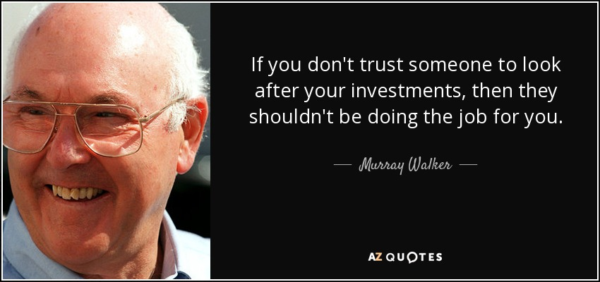 If you don't trust someone to look after your investments, then they shouldn't be doing the job for you. - Murray Walker