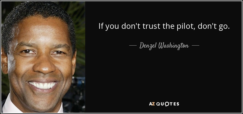 If you don't trust the pilot, don't go. - Denzel Washington