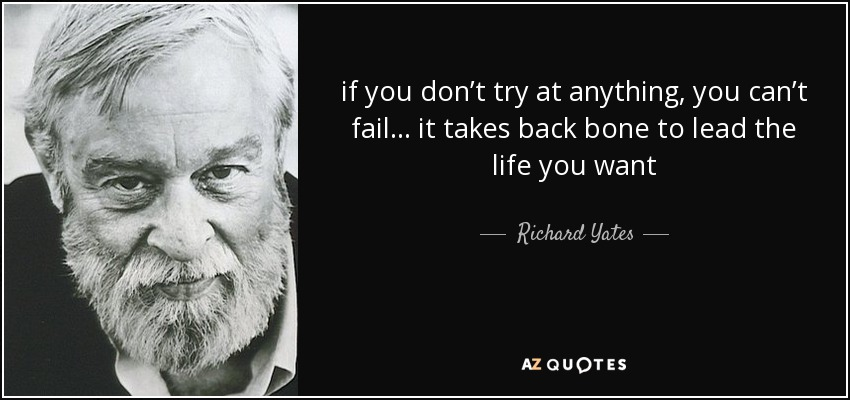 if you don't try at anything, you can't fail… it takes back bone to lead the life you want - Richard Yates