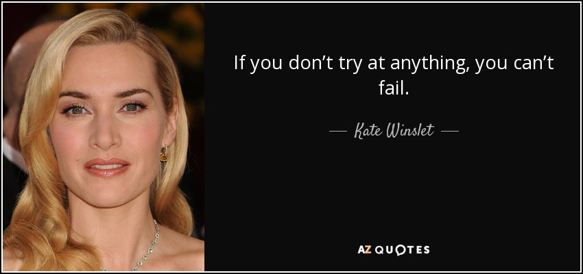 If you don't try at anything, you can't fail. - Kate Winslet