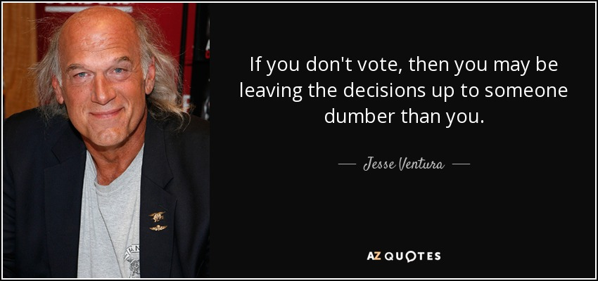 If you don't vote, then you may be leaving the decisions up to someone dumber than you. - Jesse Ventura