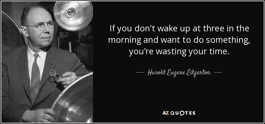 If you don't wake up at three in the morning and want to do something, you're wasting your time. - Harold Eugene Edgerton