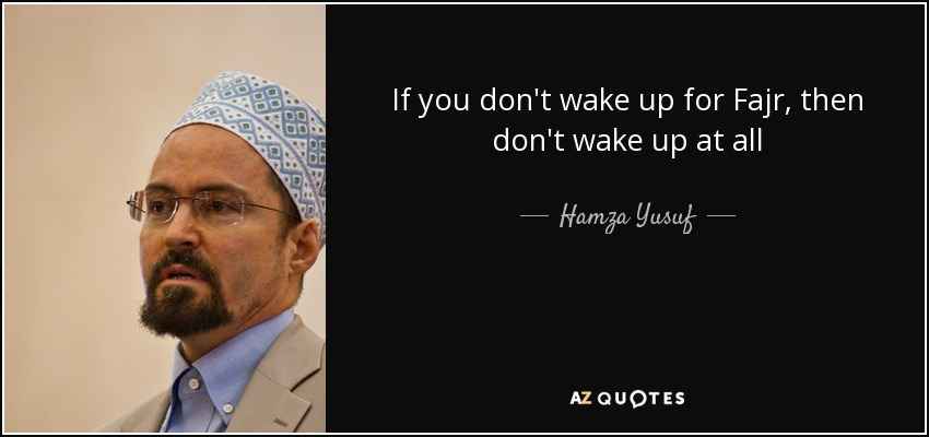 If you don't wake up for Fajr, then don't wake up at all - Hamza Yusuf