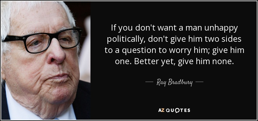 If you don't want a man unhappy politically, don't give him two sides to a question to worry him; give him one. Better yet, give him none. - Ray Bradbury