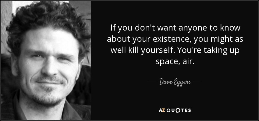 If you don't want anyone to know about your existence, you might as well kill yourself. You're taking up space, air. - Dave Eggers