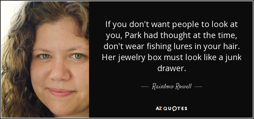 If you don't want people to look at you, Park had thought at the time, don't wear fishing lures in your hair. Her jewelry box must look like a junk drawer. - Rainbow Rowell