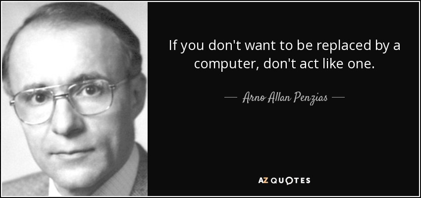 If you don't want to be replaced by a computer, don't act like one. - Arno Allan Penzias