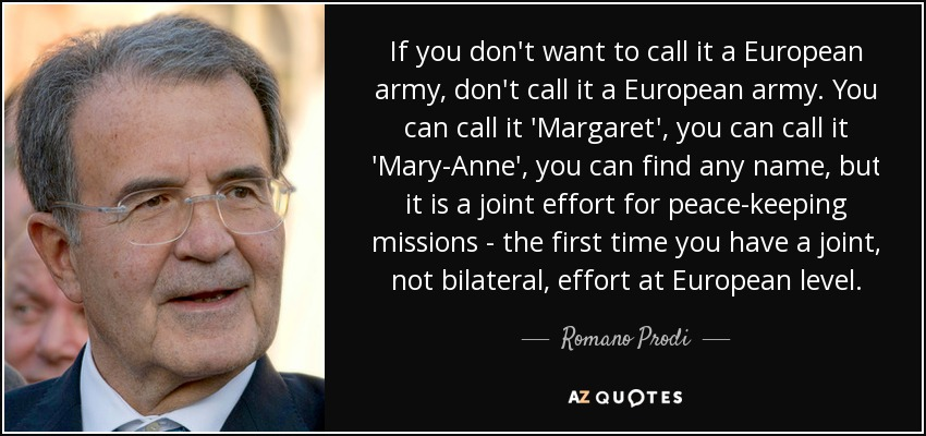 If you don't want to call it a European army, don't call it a European army. You can call it 'Margaret', you can call it 'Mary-Anne', you can find any name, but it is a joint effort for peace-keeping missions - the first time you have a joint, not bilateral, effort at European level. - Romano Prodi