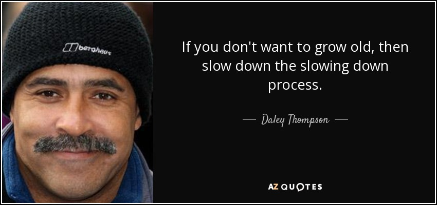 If you don't want to grow old, then slow down the slowing down process. - Daley Thompson