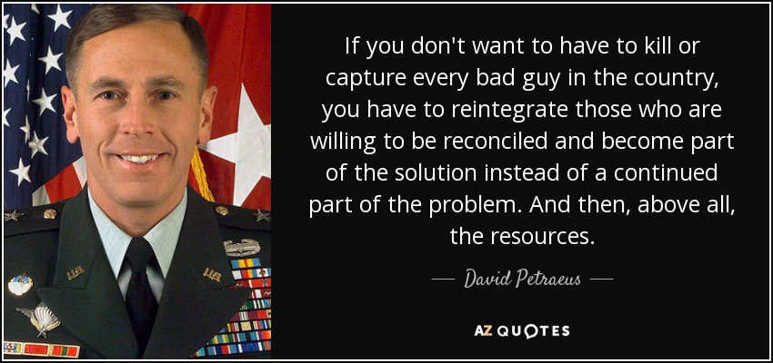 If you don't want to have to kill or capture every bad guy in the country, you have to reintegrate those who are willing to be reconciled and become part of the solution instead of a continued part of the problem. And then, above all, the resources. - David Petraeus