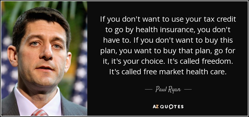If you don't want to use your tax credit to go by health insurance, you don't have to. If you don't want to buy this plan, you want to buy that plan, go for it, it's your choice. It's called freedom. It's called free market health care. - Paul Ryan