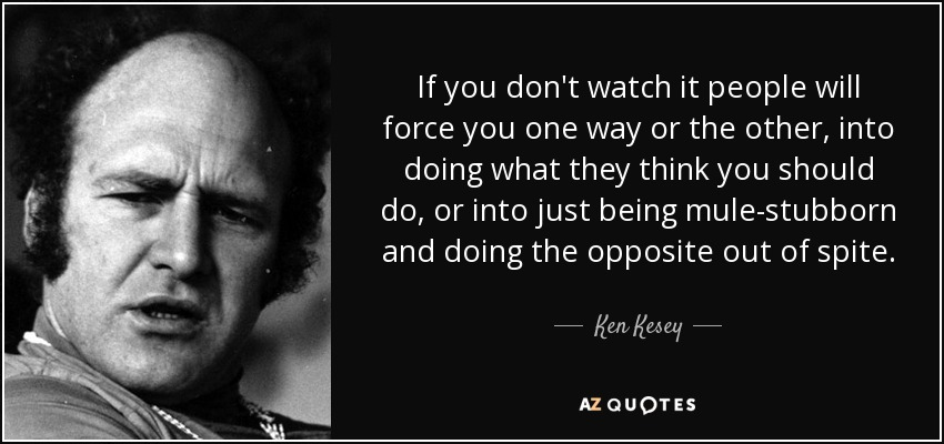If you don't watch it people will force you one way or the other, into doing what they think you should do, or into just being mule-stubborn and doing the opposite out of spite. - Ken Kesey