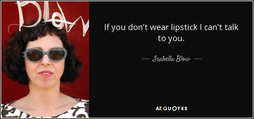 If you don't wear lipstick I can't talk to you. - Isabella Blow