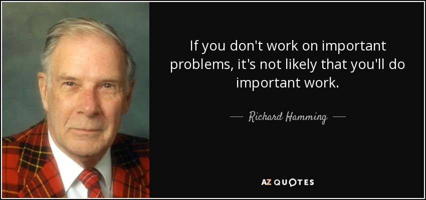 If you don't work on important problems, it's not likely that you'll do important work. - Richard Hamming
