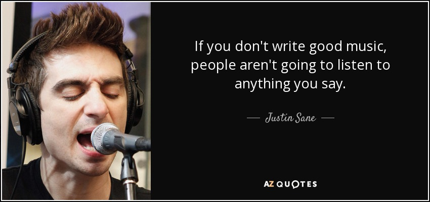 If you don't write good music, people aren't going to listen to anything you say. - Justin Sane