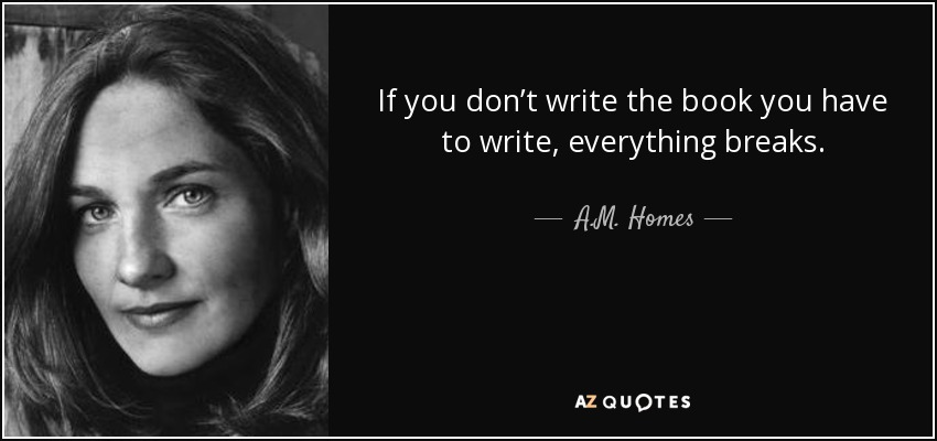 If you don't write the book you have to write, everything breaks. - A.M. Homes