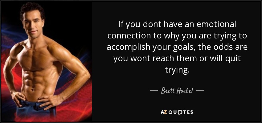 If you dont have an emotional connection to why you are trying to accomplish your goals, the odds are you wont reach them or will quit trying. - Brett Hoebel