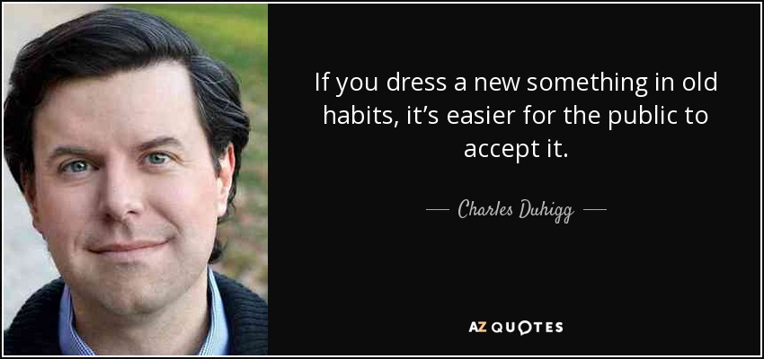 If you dress a new something in old habits, it's easier for the public to accept it. - Charles Duhigg