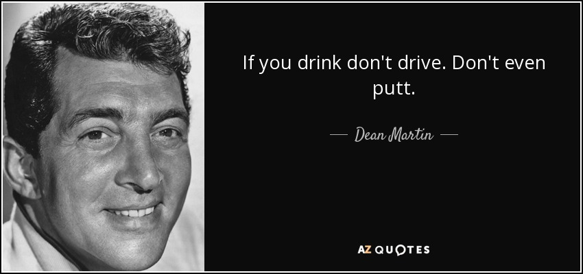 If you drink don't drive. Don't even putt. - Dean Martin