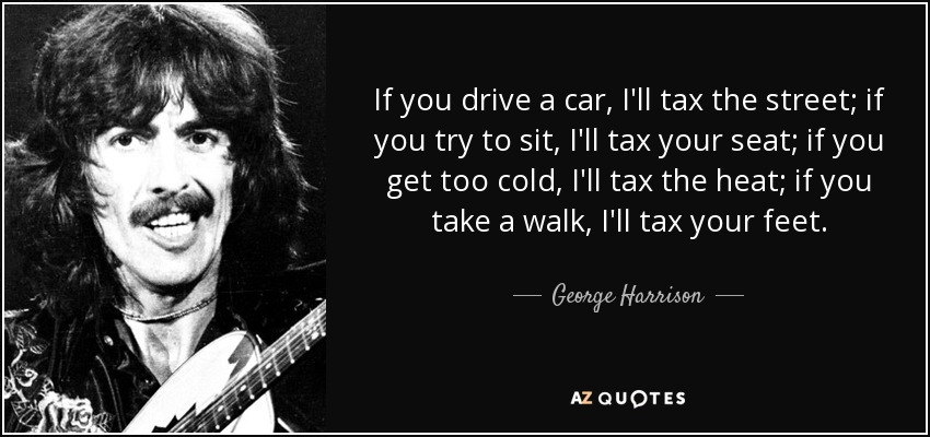 If you drive a car, I'll tax the street; if you try to sit, I'll tax your seat; if you get too cold, I'll tax the heat; if you take a walk, I'll tax your feet. - George Harrison