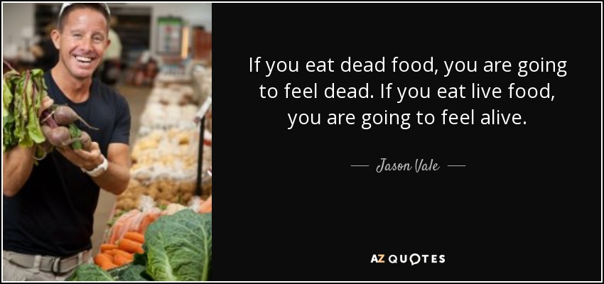 If you eat dead food, you are going to feel dead. If you eat live food, you are going to feel alive. - Jason Vale