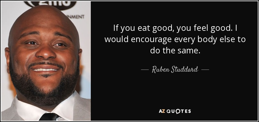 If you eat good, you feel good. I would encourage every body else to do the same. - Ruben Studdard