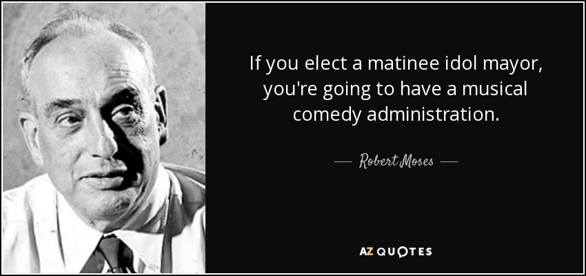 If you elect a matinee idol mayor, you're going to have a musical comedy administration. - Robert Moses