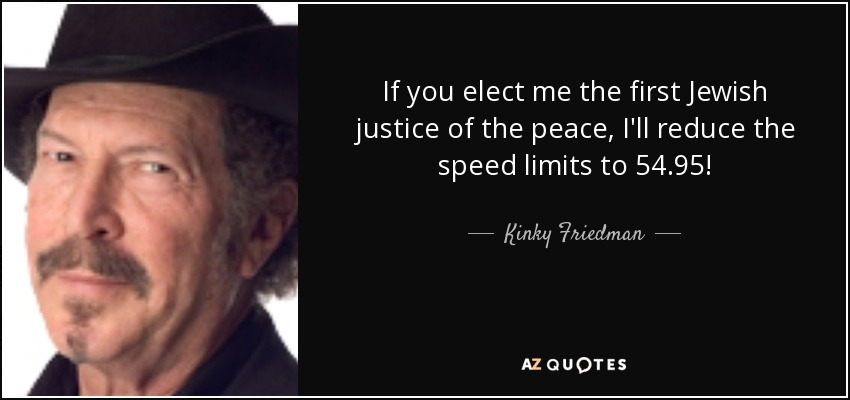 If you elect me the first Jewish justice of the peace, I'll reduce the speed limits to 54.95! - Kinky Friedman