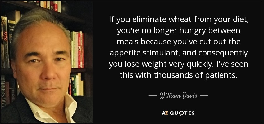 If you eliminate wheat from your diet, you're no longer hungry between meals because you've cut out the appetite stimulant, and consequently you lose weight very quickly. I've seen this with thousands of patients. - William Davis